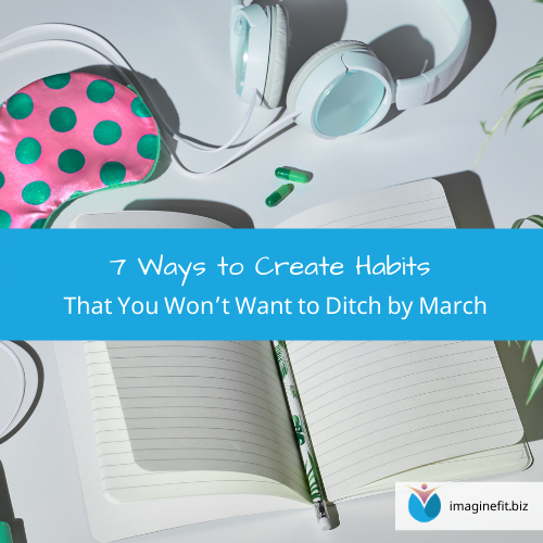 7 Ways to Create Habits That You Won't Want to Ditch by March
